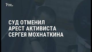 Суд постановил отпустить Сергея Мохнаткина из-под стражи / Новости