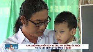 👼 CHA TƯỜNG THĂM SỨC KHỎE THIẾU NHI UNG THƯ MÁU (7 TUỔI) | Cha Phêrô Nguyễn Văn Tường