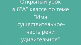 """Открытый урок русского языка в 6 """"А"""" классе по теме """"Имя существительное - часть речи удивительное"""