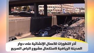 آخر التطورات للأعمال الإنشائية على دوار المدينة الرياضية لاستكمال مشروع الباص السريع