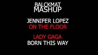 Lady Gaga & Jennifer Lopez  - Born On The Floor MASHUP!