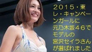 2015東レキャンペーンガールに元乃木坂46でモデルの宮沢セイラさ...