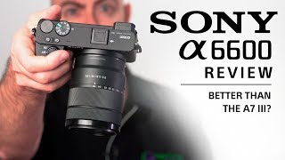 Sony A6600 Review: Better than the A7 III?