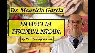 Em busca da disciplina perdida, com Dr Mauricio Garcia - Ep 001: Uma saga low carb