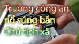 Trưởng công an xã 'NỔ SÚNG BẮN' bị thương 'Chủ Tịch Xã' | Toàn Cảnh 24h