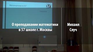 О преподавании математики в 57 школе г. Москвы | Михаил Случ | Лекториум