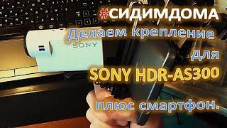 #СИДИМДОМА Делаем крепление для экшн камеры SONY HDR AS300 плюс смартфон