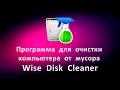Программа для очистки компьютера от мусора Wise Disk Cleaner