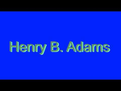 How to Pronounce Henry B. Adams