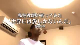 世界には愛しかない(欅坂46)高校教師が本気で歌ってみた