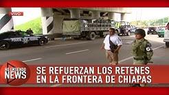 REFUERZAN LOS RETENES EN LA FRONTERA DE CHIAPAS