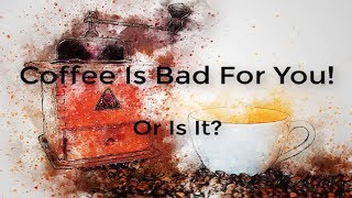 Coffee Is Bad For You! Or Is It?