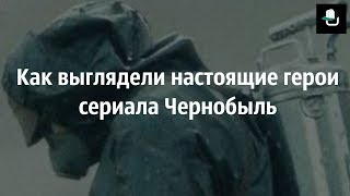Как выглядели настоящие герои сериала «Чернобыль»