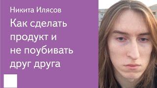 001. Как сделать продукт и не поубивать друг друга — Никита Илясов