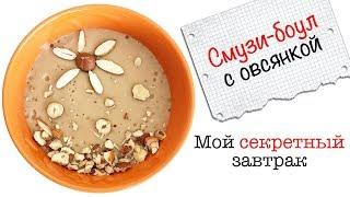 Смузи-боул с овсянкой | Мой секретный завтрак