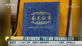 [中国财经报道]古董诈骗案告破:千余人被骗 涉案金额高达上亿元| CCTV财经
