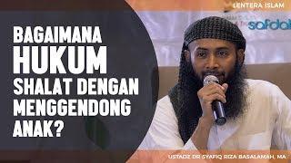 Bagaimana Hukum Ibu Shalat dengan Menggendong Anak?, Ustadz DR Syafiq Riza Basalamah MA