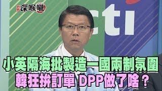 2019.03.25新聞深喉嚨 小英隔海批「製造一國兩制氛圍」...韓狂拚訂單 DPP做了啥?