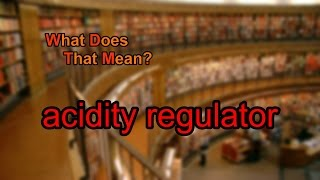 What does acidity regulator mean?