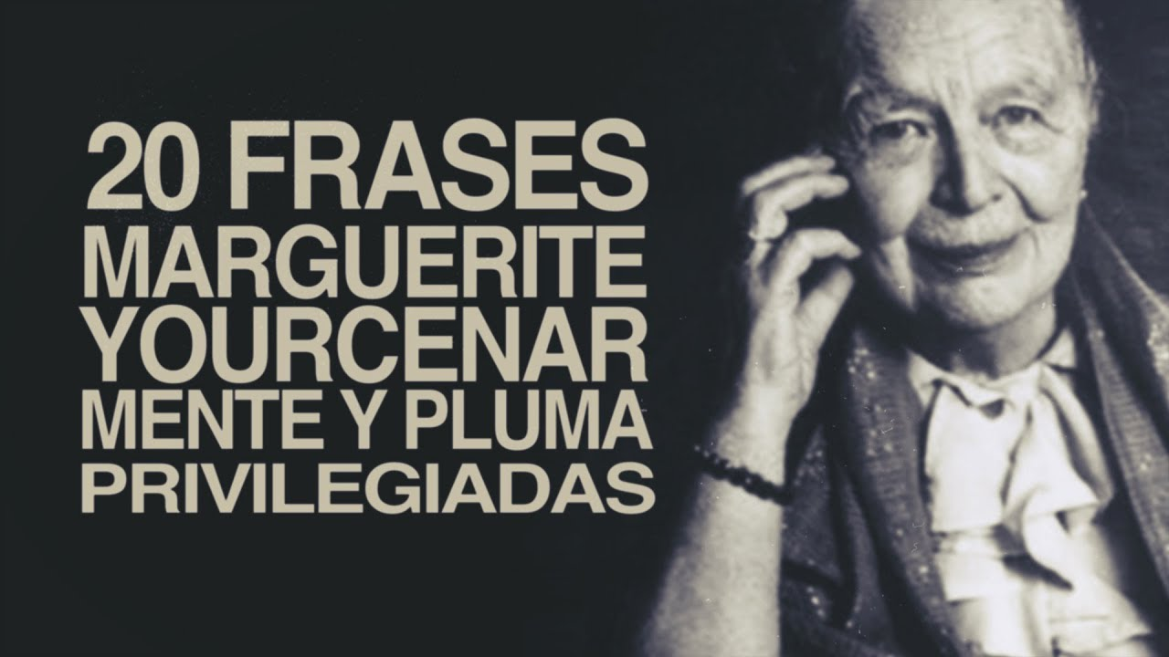 20 Frases De Marguerite Yourcenar Mente Y Pluma Privilegiadas