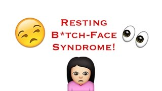 RESTING B!TCH-FACE SYNDROME