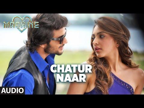 Chatur NaarFull Audio Song   Machine   Mustafa &Kiara Advani   Nakash Aziz & Shashaa Tirupati