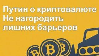 Путин о криптовалюте - Не нагородить лишних барьеров - Криптовалюта