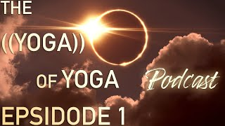 The ((Yoga)) of Yoga™ Podcast ~ Ep. 1 ~ Welcome Trilogy Pt. 1