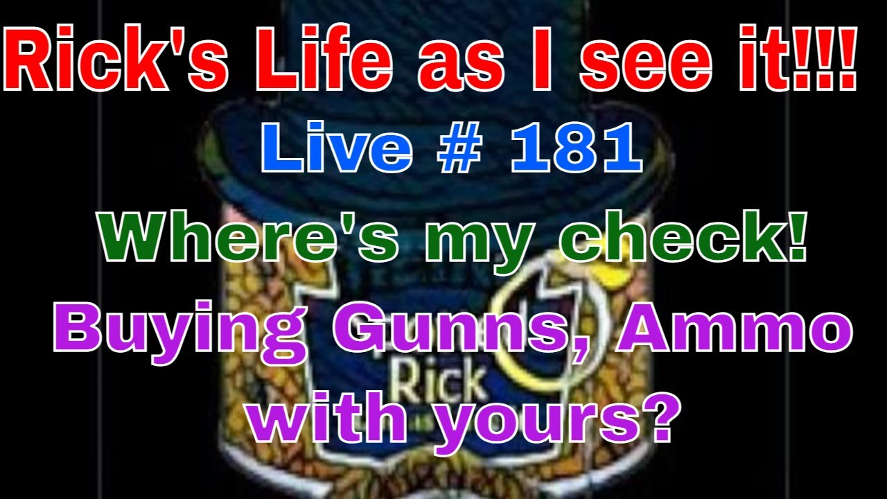 Rick's Life as I see it!!! Live # 181 Where's my check! Buying Gunns,Ammo with yours?