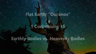 "Flat Earth: ""Ouranos"" - Earthly vs Heavenly Bodies [1 Cor. 15]"