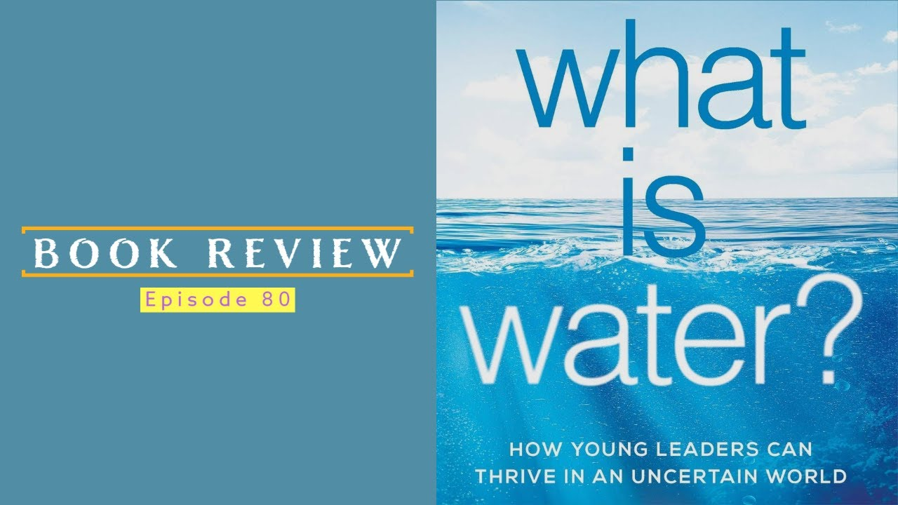 80| Book Review: What Is Water? How Young Leaders Can Thrive in an Uncertain World 1