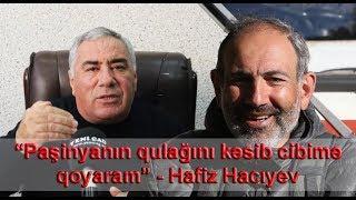 """""""Paşinyanın qulağını kəsib cibimə qoyaram"""" - Hafiz Hacıyev"""