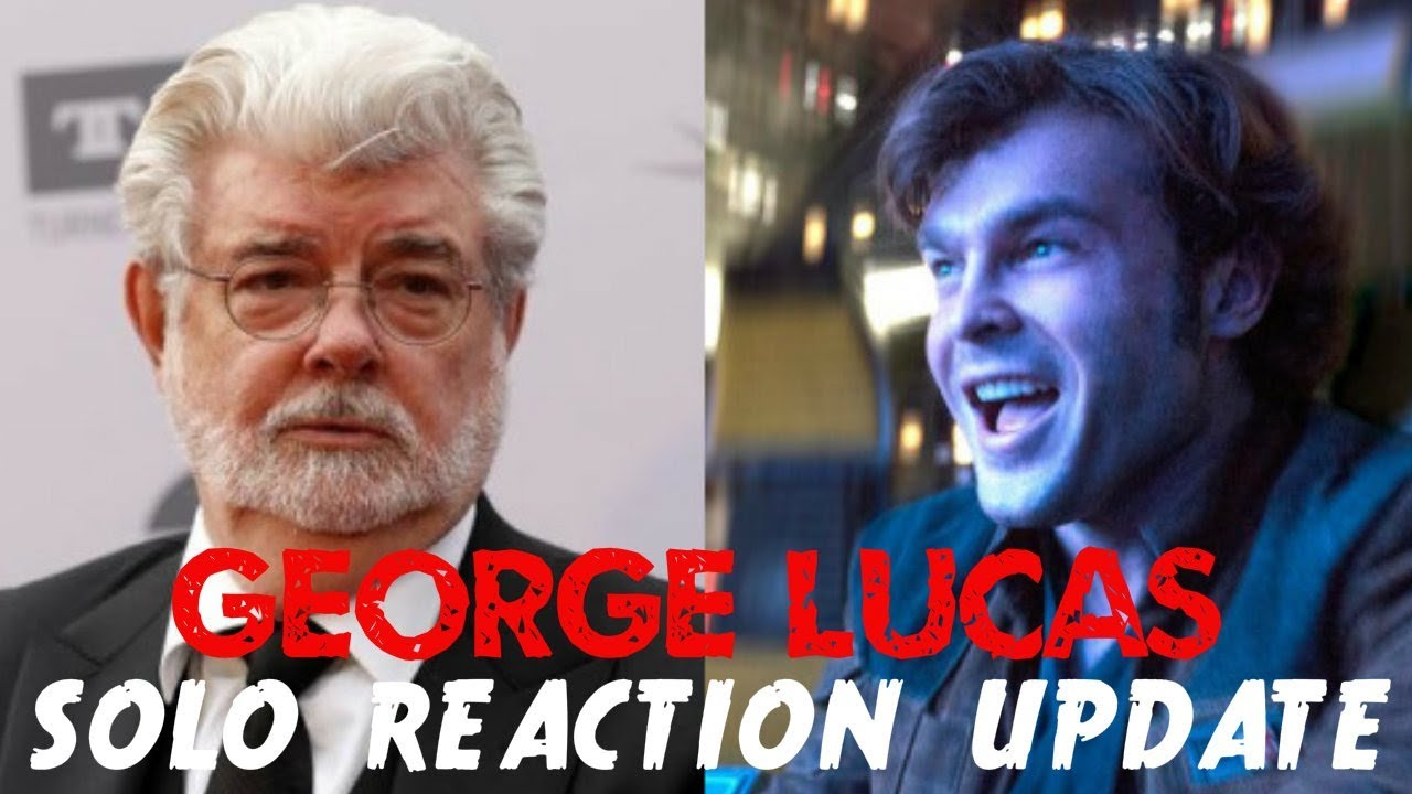 GEORGE LUCAS REACTION TO SOLO A STAR WARS STORY – UPDATE