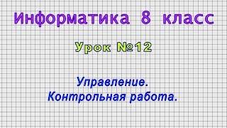 Информатика 8 класс (Урок№12 - Управление. Контрольная работа.)
