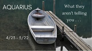 AQUARIUS: What they aren't telling you . . . 4/23 - 5/22