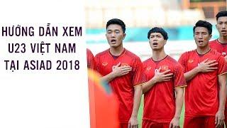 Hướng dẫn xem các trận đấu U23 Việt Nam tại ASIAD 2018