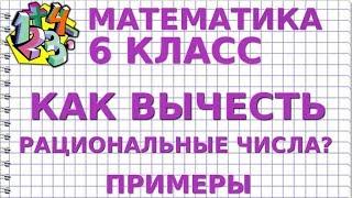 МАТЕМАТИКА 6 класс. КАК ВЫЧЕСТЬ РАЦИОНАЛЬНЫЕ ЧИСЛА? Примеры