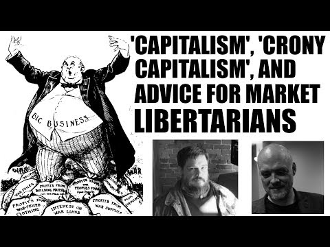 'Capitalism', 'Crony Capitalism', and Advice For Market Libe
