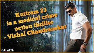 Kuttram 23 is a medical crime action thriller - Vishal Chandrasekar