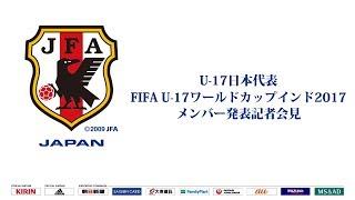 U-17日本代表メンバー発表記者会見 FIFA U-17ワールドカップインド2017(10/6~28)