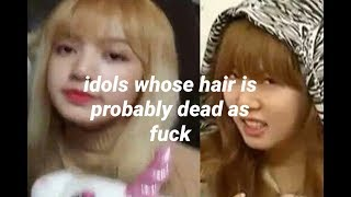 idols who hair is probably dead as fuck
