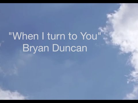 When i turn to You  Bryan Duncan