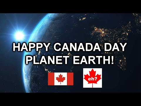Happy Canada Day Planet Earth, Eh?