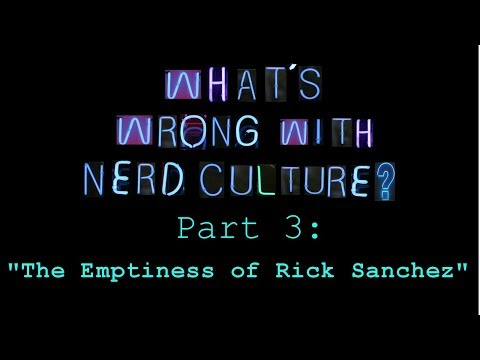 "What's Wrong with Nerd Culture, Part 3: ""The Emptiness of Rick Sanchez"""