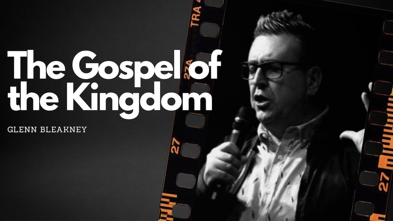 The Gospel of the Kingdom | Pr. Glenn Bleakney