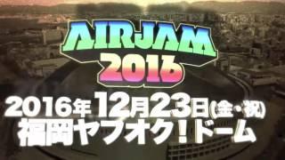 AIR JAM 2016 開催決定! 2016年12月23日(金・祝) 福岡ヤフオク!ドーム www.airjam.jp.