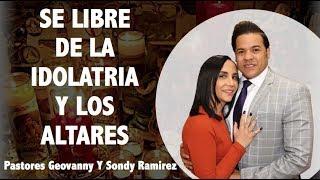 SEA LIBRE DE LA IDOLATRIA Y LOS ALTARES - Pastores Geovanny Y Sondy Ramirez