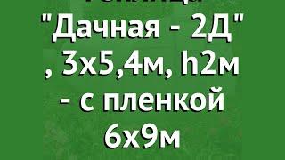 Теплица Дачная - 2Д (Воля), 3х5,4м, h2м - с пленкой 6х9м обзор твп151 производитель Воля (Россия)