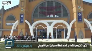 مصر العربية | إثيوبيا تعلن رسميا الانتهاء من بناء خط للسكة الحديدية بين أديس أبابا وجيبوتي
