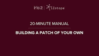 iZotope Iris 2: Build Your Own Patches | 20-Minute Manual Video #2